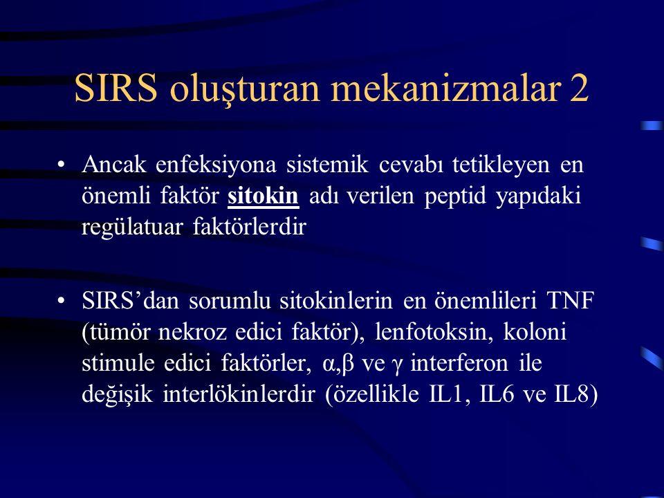 SIRS oluşturan mekanizmalar 2 Ancak enfeksiyona sistemik cevabı tetikleyen en önemli faktör sitokin adı verilen peptid yapıdaki regülatuar faktörlerdir SIRS'dan sorumlu sitokinlerin en önemlileri TNF (tümör nekroz edici faktör), lenfotoksin, koloni stimule edici faktörler, α,β ve γ interferon ile değişik interlökinlerdir (özellikle IL1, IL6 ve IL8)