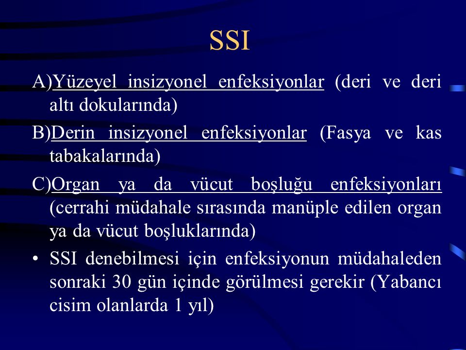 SSI A)Yüzeyel insizyonel enfeksiyonlar (deri ve deri altı dokularında) B)Derin insizyonel enfeksiyonlar (Fasya ve kas tabakalarında) C)Organ ya da vücut boşluğu enfeksiyonları (cerrahi müdahale sırasında manüple edilen organ ya da vücut boşluklarında) SSI denebilmesi için enfeksiyonun müdahaleden sonraki 30 gün içinde görülmesi gerekir (Yabancı cisim olanlarda 1 yıl)