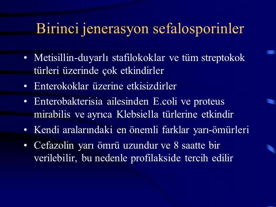 Birinci jenerasyon sefalosporinler Metisillin-duyarlı stafilokoklar ve tüm streptokok türleri üzerinde çok etkindirler Enterokoklar üzerine etkisizdirler Enterobakterisia ailesinden E.coli ve proteus mirabilis ve ayrıca Klebsiella türlerine etkindir Kendi aralarındaki en önemli farklar yarı-ömürleri Cefazolin yarı ömrü uzundur ve 8 saatte bir verilebilir, bu nedenle profilakside tercih edilir