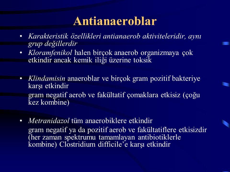 Antianaeroblar Karakteristik özellikleri antianaerob aktiviteleridir, aynı grup değillerdir Kloramfenikol halen birçok anaerob organizmaya çok etkindir ancak kemik iliği üzerine toksik Klindamisin anaeroblar ve birçok gram pozitif bakteriye karşı etkindir gram negatif aerob ve fakültatif çomaklara etkisiz (çoğu kez kombine) Metranidazol tüm anaerobiklere etkindir gram negatif ya da pozitif aerob ve fakültatiflere etkisizdir (her zaman spektrumu tamamlayan antibiotiklerle kombine) Clostridium difficile'e karşı etkindir