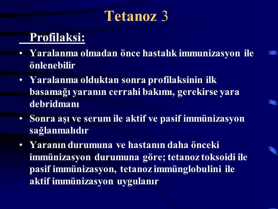 Tetanoz 3 Profilaksi: Yaralanma olmadan önce hastalık immunizasyon ile önlenebilir Yaralanma olduktan sonra profilaksinin ilk basamağı yaranın cerrahi bakımı, gerekirse yara debridmanı Sonra aşı ve serum ile aktif ve pasif immünizasyon sağlanmalıdır Yaranın durumuna ve hastanın daha önceki immünizasyon durumuna göre; tetanoz toksoidi ile pasif immünizasyon, tetanoz immünglobulini ile aktif immünizasyon uygulanır
