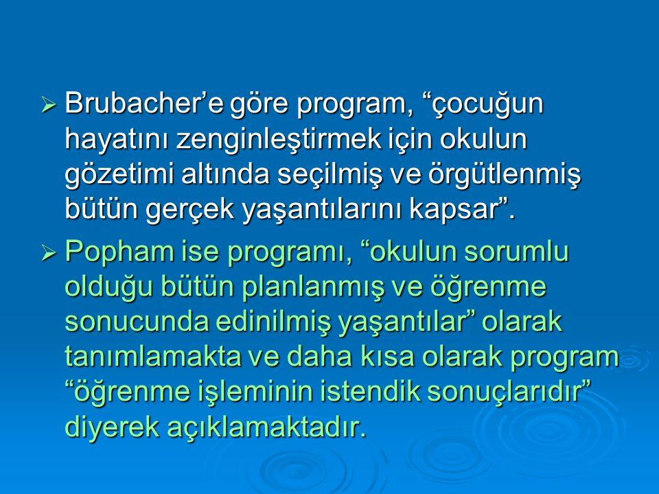  Brubacher'e göre program, çocuğun hayatını zenginleştirmek için okulun gözetimi altında seçilmiş ve örgütlenmiş bütün gerçek yaşantılarını kapsar .