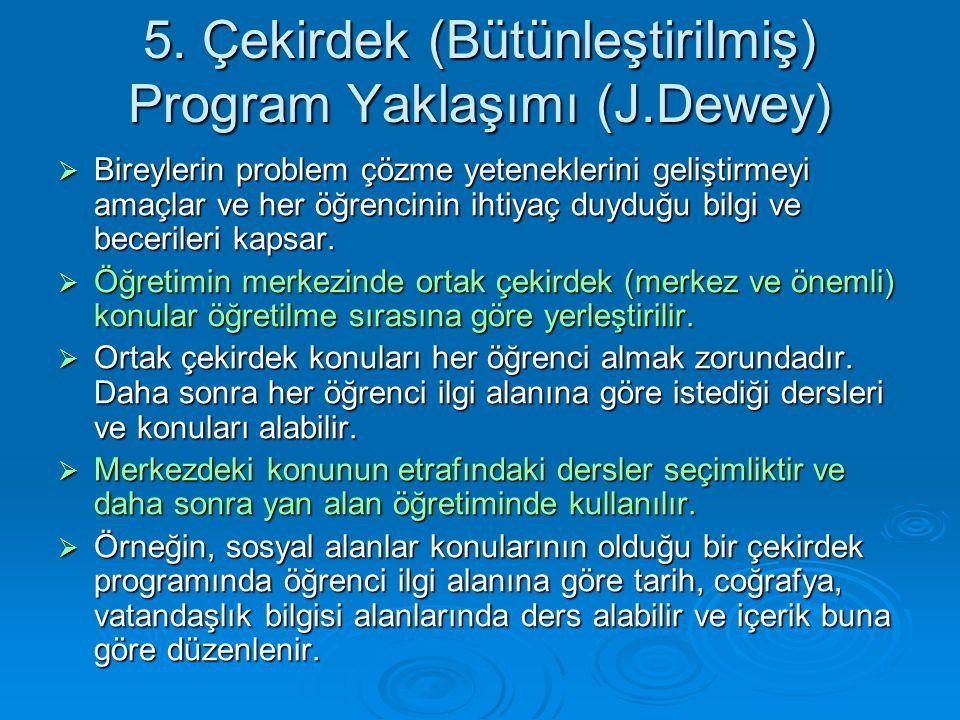 5. Çekirdek (Bütünleştirilmiş) Program Yaklaşımı (J.Dewey)  Bireylerin problem çözme yeteneklerini geliştirmeyi amaçlar ve her öğrencinin ihtiyaç duy