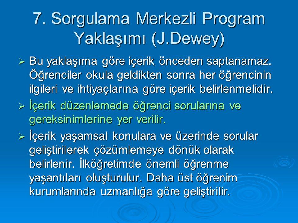 7.Sorgulama Merkezli Program Yaklaşımı (J.Dewey)  Bu yaklaşıma göre içerik önceden saptanamaz.