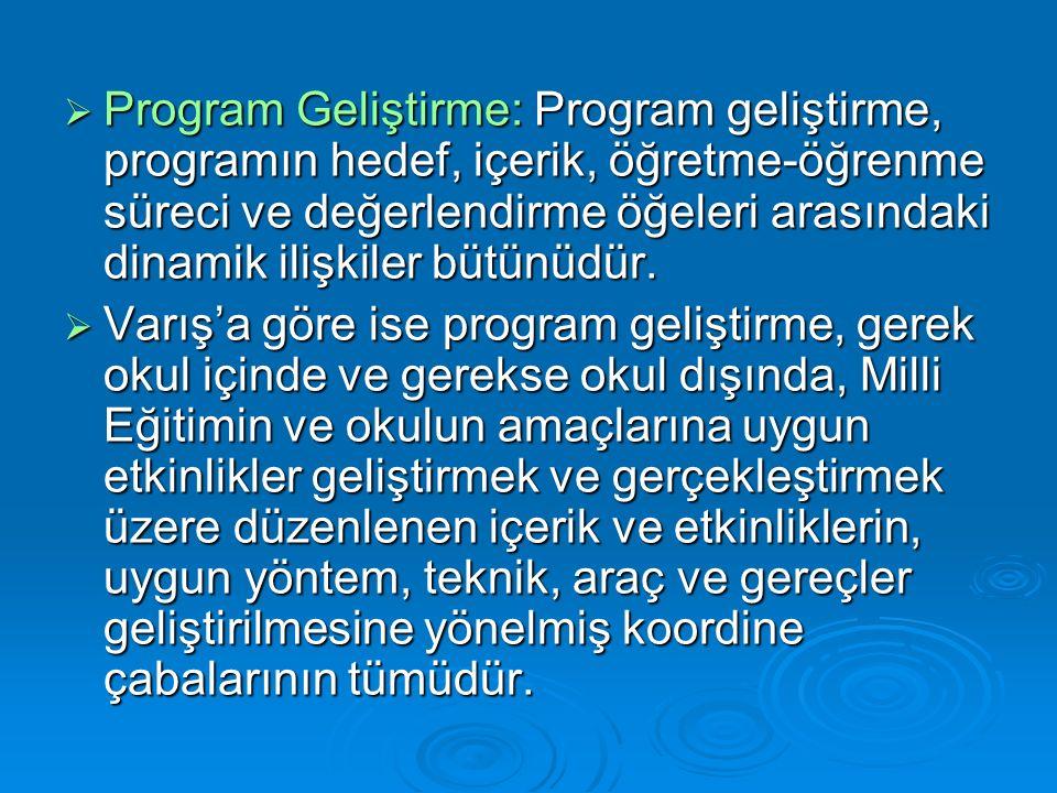  Program Geliştirme: Program geliştirme, programın hedef, içerik, öğretme-öğrenme süreci ve değerlendirme öğeleri arasındaki dinamik ilişkiler bütünüdür.