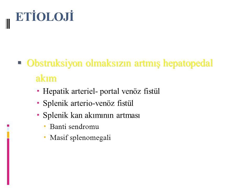 ETİOLOJİ  Obstruksiyon olmaksızın artmış hepatopedal akım akım  Hepatik arteriel- portal venöz fistül  Splenik arterio-venöz fistül  Splenik kan akımının artması  Banti sendromu  Masif splenomegali