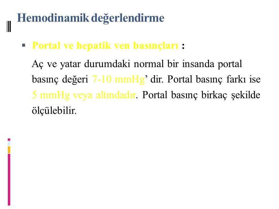 Hemodinamik değerlendirme  Portal ve hepatik ven basınçları  Portal ve hepatik ven basınçları : 7-10 mmHg 5 mmHg veya altındadır Aç ve yatar durumdaki normal bir insanda portal basınç değeri 7-10 mmHg' dir.