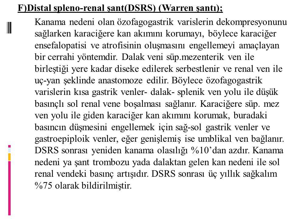 F)Distal spleno-renal şant(DSRS) (Warren şantı); Kanama nedeni olan özofagogastrik varislerin dekompresyonunu sağlarken karaciğere kan akımını korumayı, böylece karaciğer ensefalopatisi ve atrofisinin oluşmasını engellemeyi amaçlayan bir cerrahi yöntemdir.