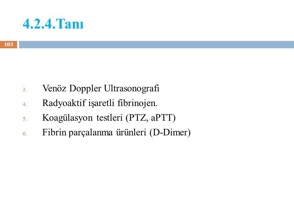 4.2.4.Tanı 3. Venöz Doppler Ultrasonografi 4. Radyoaktif işaretli fibrinojen. 5. Koagülasyon testleri (PTZ, aPTT) 6. Fibrin parçalanma ürünleri (D-Dim