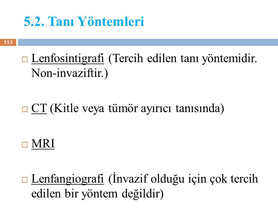 5.2. Tanı Yöntemleri  Lenfosintigrafi (Tercih edilen tanı yöntemidir. Non-invaziftir.)  CT (Kitle veya tümör ayırıcı tanısında)  MRI  Lenfangiogra