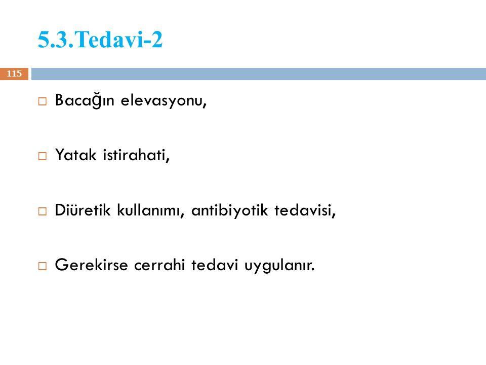 5.3.Tedavi-2  Baca ğ ın elevasyonu,  Yatak istirahati,  Diüretik kullanımı, antibiyotik tedavisi,  Gerekirse cerrahi tedavi uygulanır. 115