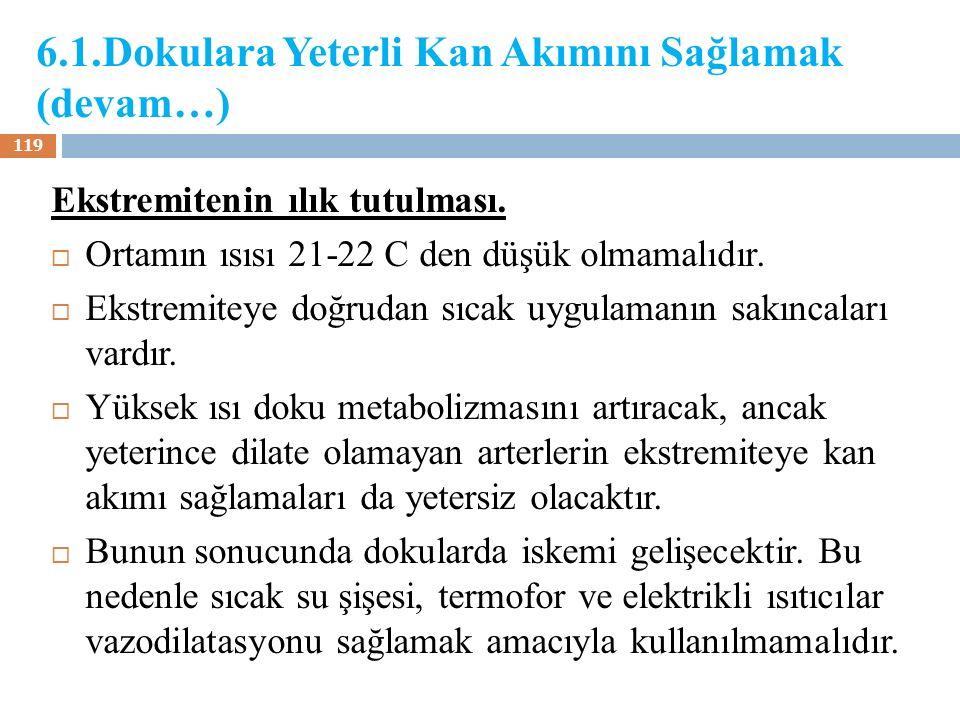 6.1.Dokulara Yeterli Kan Akımını Sağlamak (devam…) Ekstremitenin ılık tutulması.  Ortamın ısısı 21-22 C den düşük olmamalıdır.  Ekstremiteye doğruda