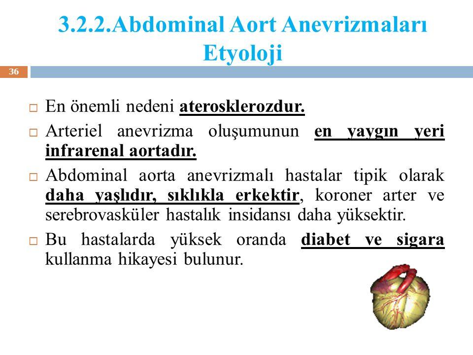 3.2.2.Abdominal Aort Anevrizmaları Etyoloji  En önemli nedeni aterosklerozdur.  Arteriel anevrizma oluşumunun en yaygın yeri infrarenal aortadır. 