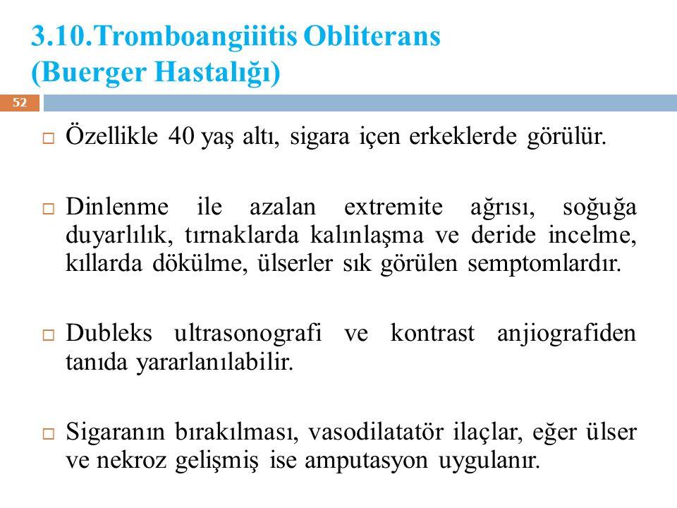 3.10.Tromboangiiitis Obliterans (Buerger Hastalığı)  Özellikle 40 yaş altı, sigara içen erkeklerde görülür.  Dinlenme ile azalan extremite ağrısı, s