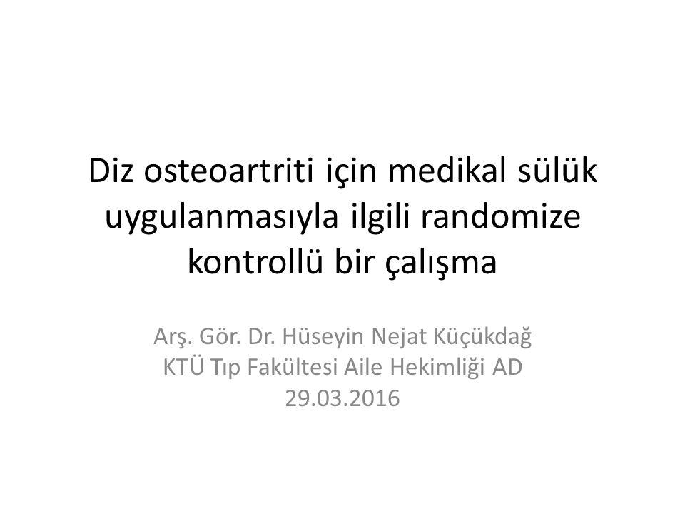 Diz osteoartriti için medikal sülük uygulanmasıyla ilgili randomize kontrollü bir çalışma Arş. Gör. Dr. Hüseyin Nejat Küçükdağ KTÜ Tıp Fakültesi Aile