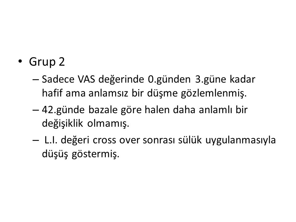 Grup 2 – Sadece VAS değerinde 0.günden 3.güne kadar hafif ama anlamsız bir düşme gözlemlenmiş.