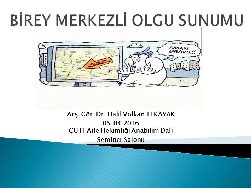 Arş. Gör. Dr. Halil Volkan TEKAYAK 05.04.2016 ÇÜTF Aile Hekimliği Anabilim Dalı Seminer Salonu