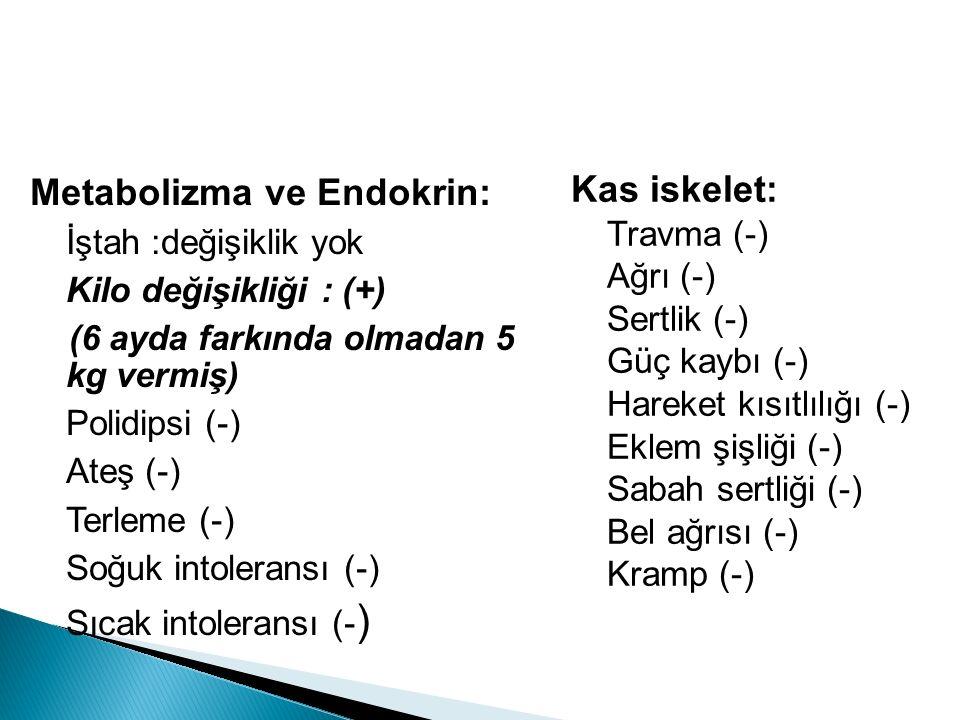 Metabolizma ve Endokrin: İştah :değişiklik yok Kilo değişikliği : (+) (6 ayda farkında olmadan 5 kg vermiş) Polidipsi (-) Ateş (-) Terleme (-) Soğuk intoleransı (-) Sıcak intoleransı (- ) Kas iskelet: Travma (-) Ağrı (-) Sertlik (-) Güç kaybı (-) Hareket kısıtlılığı (-) Eklem şişliği (-) Sabah sertliği (-) Bel ağrısı (-) Kramp (-)