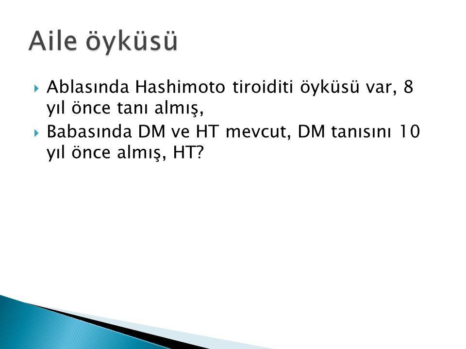  Ablasında Hashimoto tiroiditi öyküsü var, 8 yıl önce tanı almış,  Babasında DM ve HT mevcut, DM tanısını 10 yıl önce almış, HT
