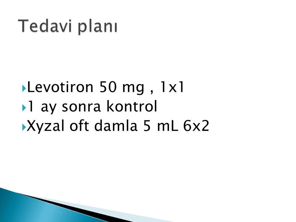  Levotiron 50 mg, 1x1  1 ay sonra kontrol  Xyzal oft damla 5 mL 6x2
