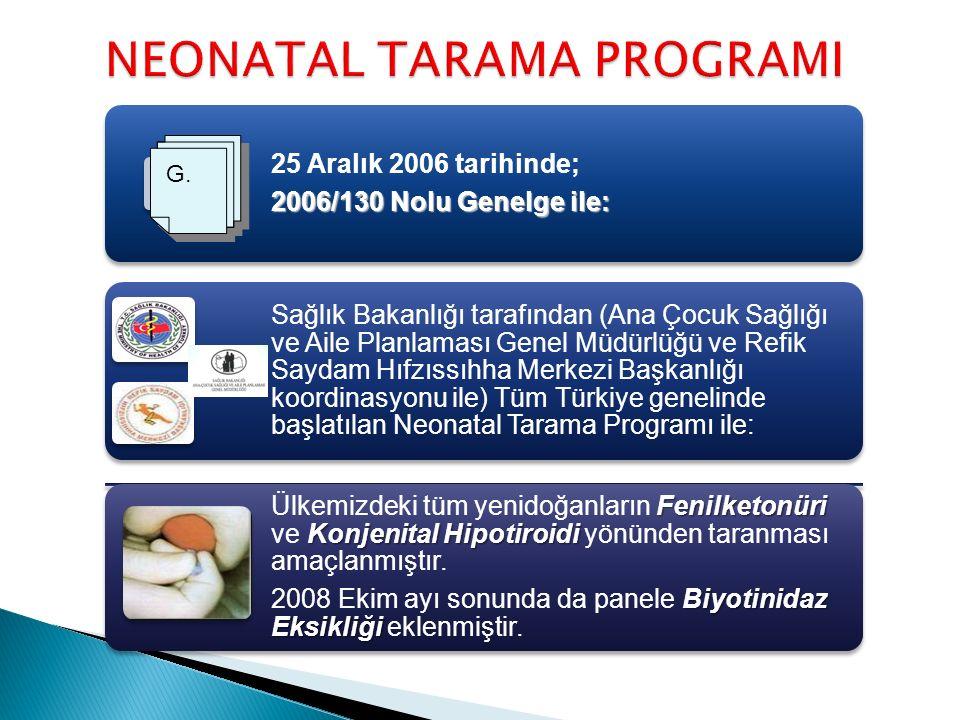 NEONATAL TARAMA PROGRAMI 25 Aralık 2006 tarihinde; 2006/130 Nolu Genelge ile: Sağlık Bakanlığı tarafından (Ana Çocuk Sağlığı ve Aile Planlaması Genel Müdürlüğü ve Refik Saydam Hıfzıssıhha Merkezi Başkanlığı koordinasyonu ile) Tüm Türkiye genelinde başlatılan Neonatal Tarama Programı ile: Fenilketonüri Konjenital Hipotiroidi Ülkemizdeki tüm yenidoğanların Fenilketonüri ve Konjenital Hipotiroidi yönünden taranması amaçlanmıştır.