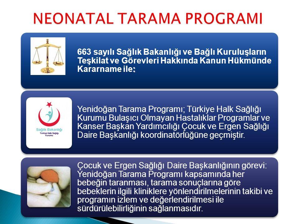 NEONATAL TARAMA PROGRAMI : 663 sayılı Sağlık Bakanlığı ve Bağlı Kuruluşların Teşkilat ve Görevleri Hakkında Kanun Hükmünde Kararname ile: Yenidoğan Tarama Programı; Türkiye Halk Sağlığı Kurumu Bulaşıcı Olmayan Hastalıklar Programlar ve Kanser Başkan Yardımcılığı Çocuk ve Ergen Sağlığı Daire Başkanlığı koordinatörlüğüne geçmiştir.