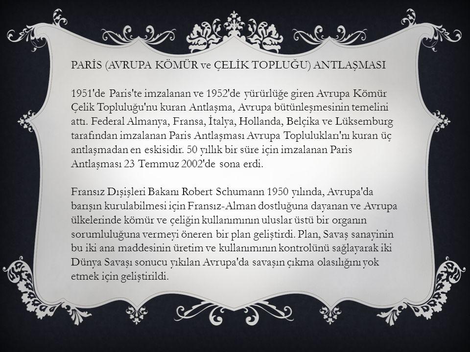 PARİS (AVRUPA KÖMÜR ve ÇELİK TOPLUĞU) ANTLAŞMASI 1951'de Paris'te imzalanan ve 1952'de yürürlüğe giren Avrupa Kömür Çelik Topluluğu'nu kuran Antlaşma,