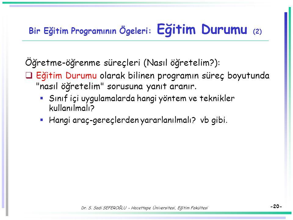Dr. S. Sadi SEFEROĞLU - Hacettepe Üniversitesi, Eğitim Fakültesi -19- Bir Eğitim Programının Ögeleri: Eğitim Durumu  Eğitim durumu, hedefleri bireyle