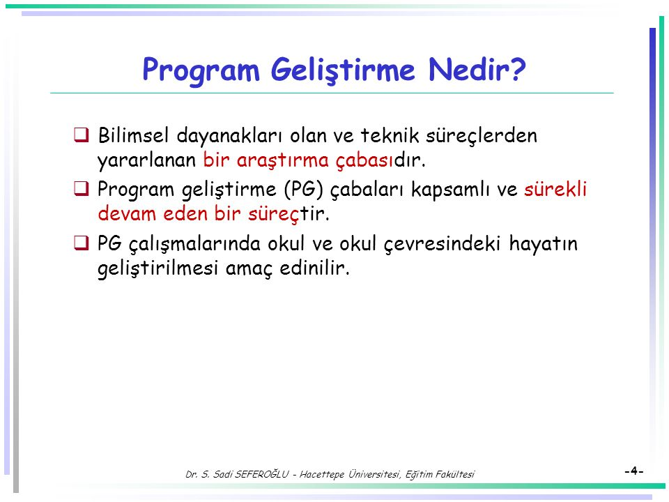 Dr. S. Sadi SEFEROĞLU - Hacettepe Üniversitesi, Eğitim Fakültesi -3- Eğitimde Program Geliştirme Süreci  Bir eğitim sisteminde ortaya çıkan sorunları