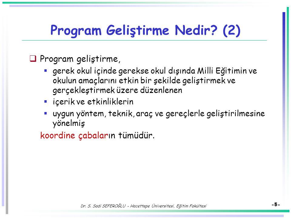 Dr. S. Sadi SEFEROĞLU - Hacettepe Üniversitesi, Eğitim Fakültesi -4- Program Geliştirme Nedir?  Bilimsel dayanakları olan ve teknik süreçlerden yarar