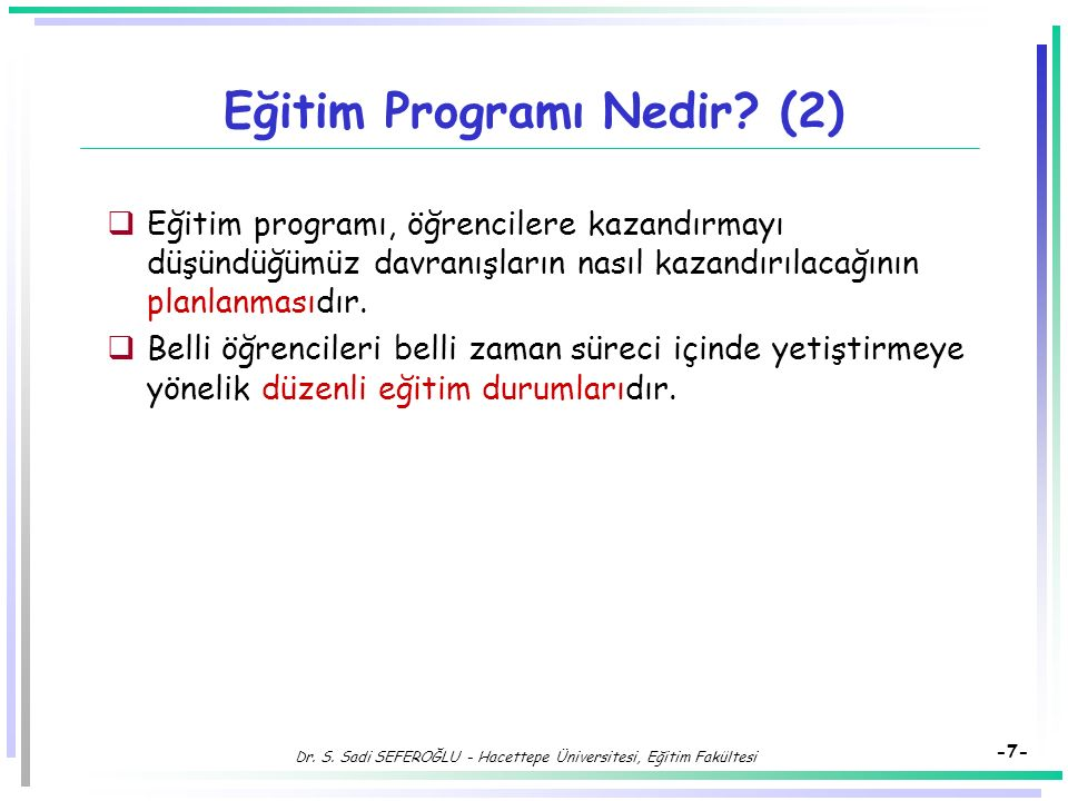 Dr. S. Sadi SEFEROĞLU - Hacettepe Üniversitesi, Eğitim Fakültesi -6- Eğitim Programı Nedir?  Eğitim programı, program ögeleri olan hedef, içerik, öğr
