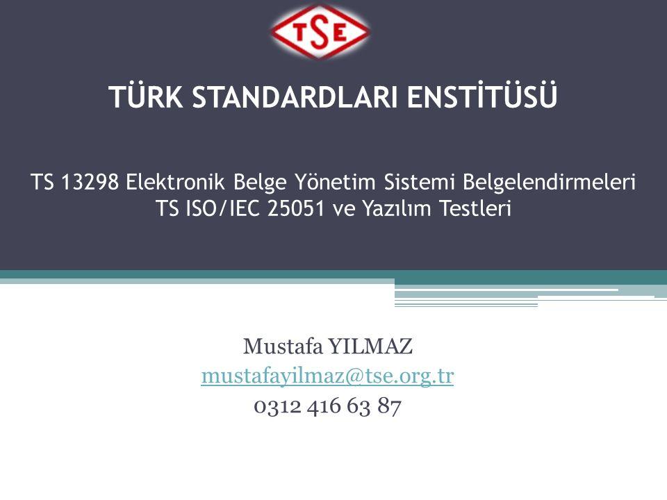 TÜRK STANDARDLARI ENSTİTÜSÜ TS 13298 Elektronik Belge Yönetim Sistemi Belgelendirmeleri TS ISO/IEC 25051 ve Yazılım Testleri Mustafa YILMAZ mustafayilmaz@tse.org.tr 0312 416 63 87