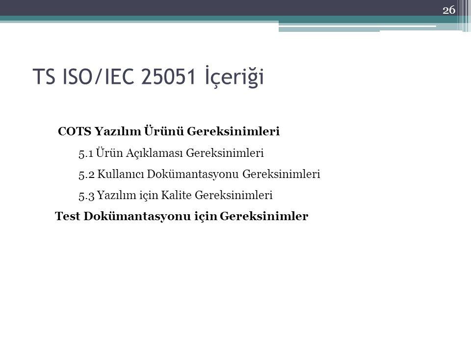 TS ISO/IEC 25051 İçeriği 26 COTS Yazılım Ürünü Gereksinimleri 5.1 Ürün Açıklaması Gereksinimleri 5.2 Kullanıcı Dokümantasyonu Gereksinimleri 5.3 Yazılım için Kalite Gereksinimleri Test Dokümantasyonu için Gereksinimler