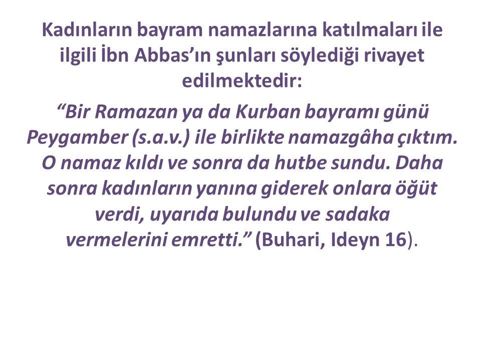 Kadınların bayram namazlarına katılmaları ile ilgili İbn Abbas'ın şunları söylediği rivayet edilmektedir: Bir Ramazan ya da Kurban bayramı günü Peygamber (s.a.v.) ile birlikte namazgâha çıktım.