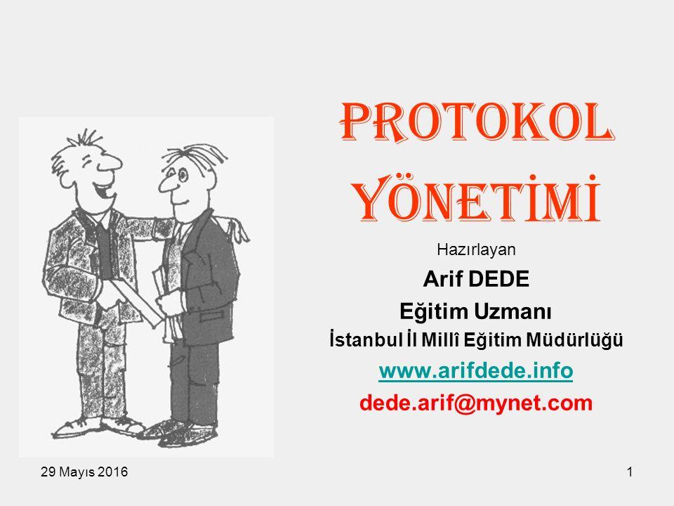 29 Mayıs 20161 PROTOKOL YÖNET İ M İ Hazırlayan Arif DEDE Eğitim Uzmanı İstanbul İl Millî Eğitim Müdürlüğü www.arifdede.info dede.arif@mynet.com