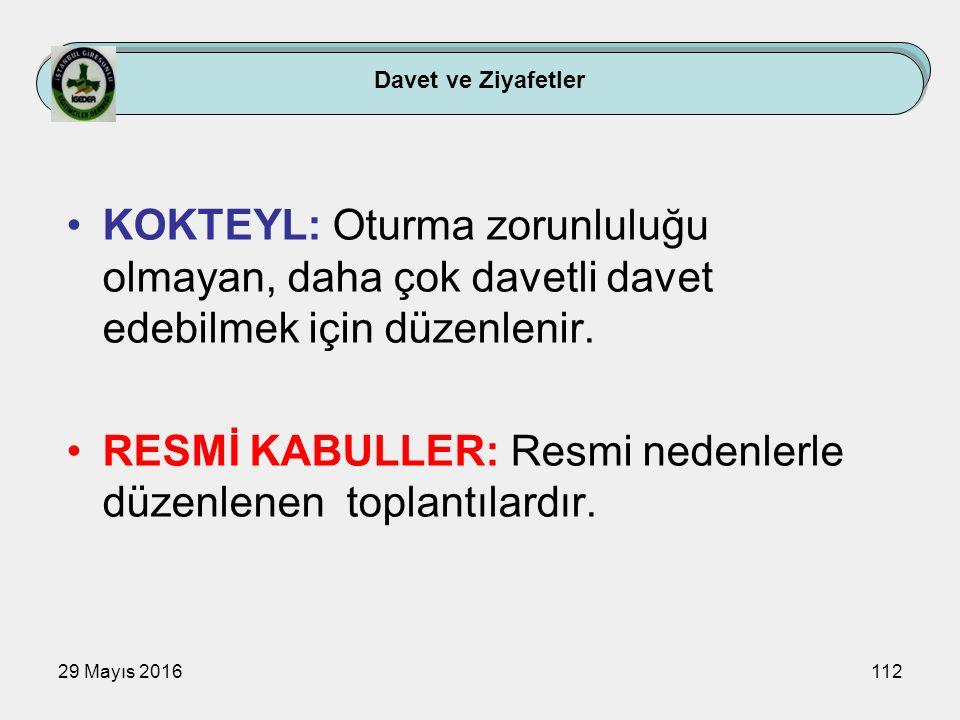 29 Mayıs 2016112 Davet ve Ziyafetler KOKTEYL: Oturma zorunluluğu olmayan, daha çok davetli davet edebilmek için düzenlenir. RESMİ KABULLER: Resmi nede