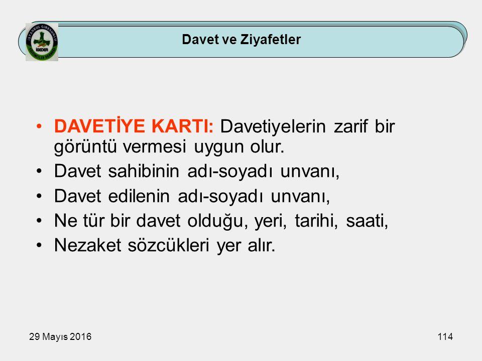 29 Mayıs 2016114 Davet ve Ziyafetler DAVETİYE KARTI: Davetiyelerin zarif bir görüntü vermesi uygun olur. Davet sahibinin adı-soyadı unvanı, Davet edil