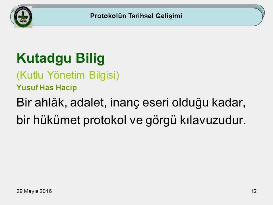29 Mayıs 201612 Kutadgu Bilig (Kutlu Yönetim Bilgisi) Yusuf Has Hacip Bir ahlâk, adalet, inanç eseri olduğu kadar, bir hükümet protokol ve görgü kılav