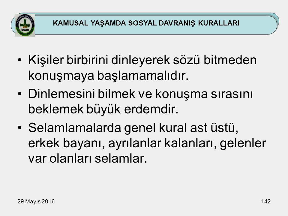 29 Mayıs 2016142 KAMUSAL YAŞAMDA SOSYAL DAVRANIŞ KURALLARI Kişiler birbirini dinleyerek sözü bitmeden konuşmaya başlamamalıdır. Dinlemesini bilmek ve
