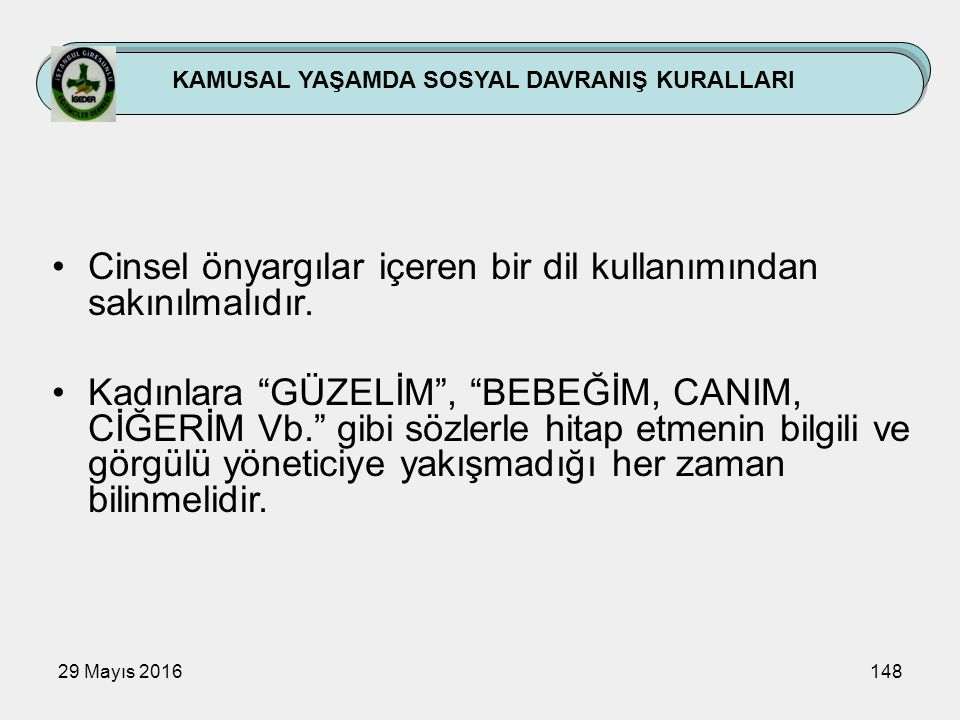 """29 Mayıs 2016148 KAMUSAL YAŞAMDA SOSYAL DAVRANIŞ KURALLARI Cinsel önyargılar içeren bir dil kullanımından sakınılmalıdır. Kadınlara """"GÜZELİM"""", """"BEBEĞİ"""