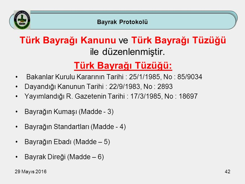 29 Mayıs 201642 Türk Bayrağı Kanunu ve Türk Bayrağı Tüzüğü ile düzenlenmiştir. Türk Bayrağı Tüzüğü: Bakanlar Kurulu Kararının Tarihi : 25/1/1985, No :