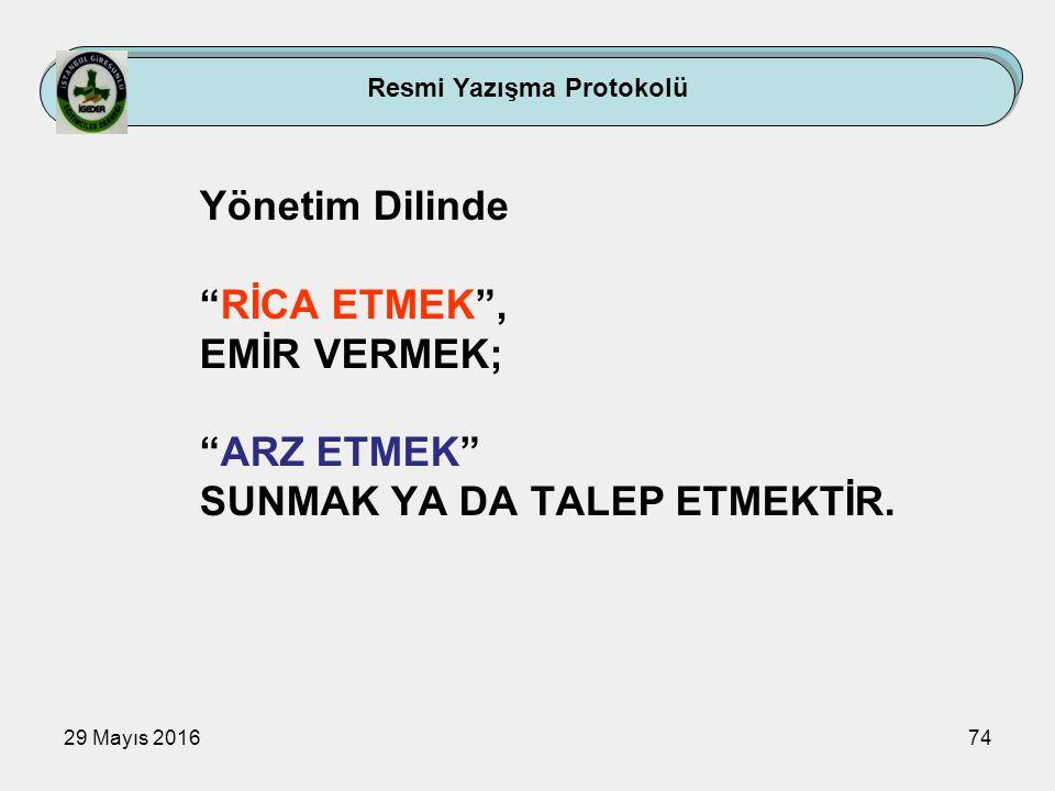 """29 Mayıs 201674 Resmi Yazışma Protokolü Yönetim Dilinde """"RİCA ETMEK"""", EMİR VERMEK; """"ARZ ETMEK"""" SUNMAK YA DA TALEP ETMEKTİR."""
