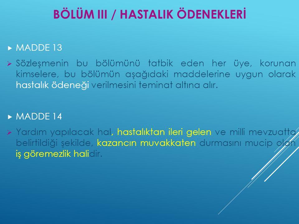 BÖLÜM III / HASTALIK ÖDENEKLERİ  MADDE 13  Sözleşmenin bu bölümünü tatbik eden her üye, korunan kimselere, bu bölümün aşağıdaki maddelerine uygun ol