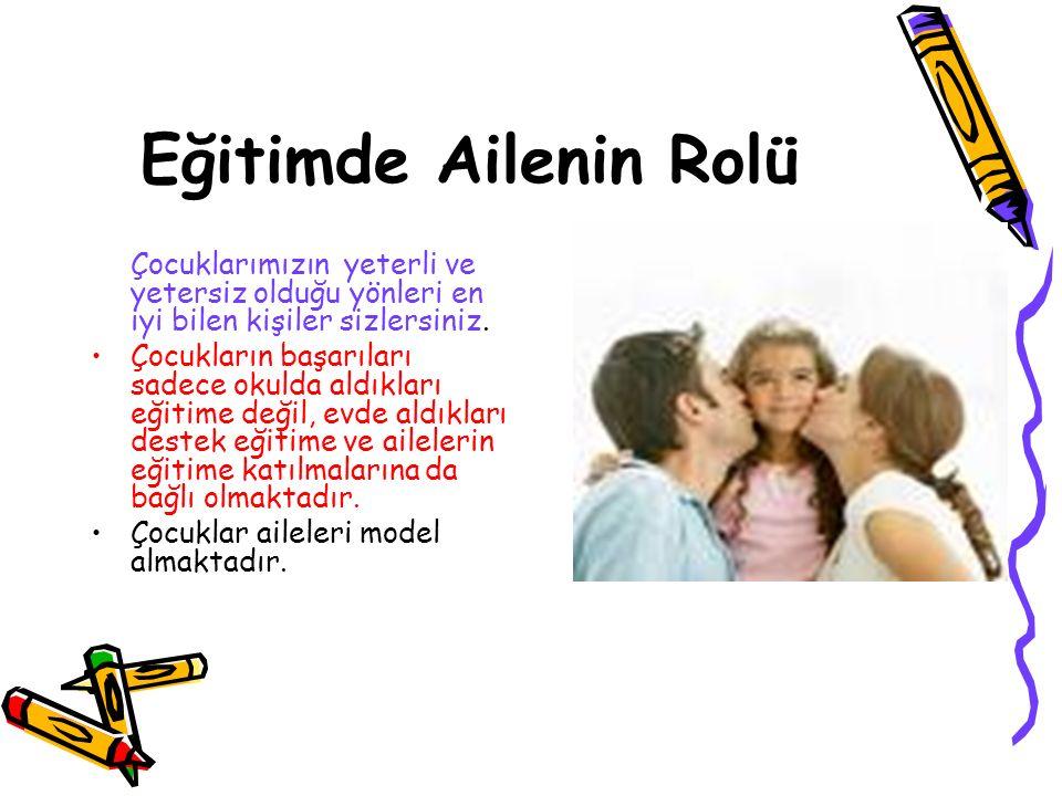 Eğitimde Ailenin Rolü Çocuklarımızın yeterli ve yetersiz olduğu yönleri en iyi bilen kişiler sizlersiniz.