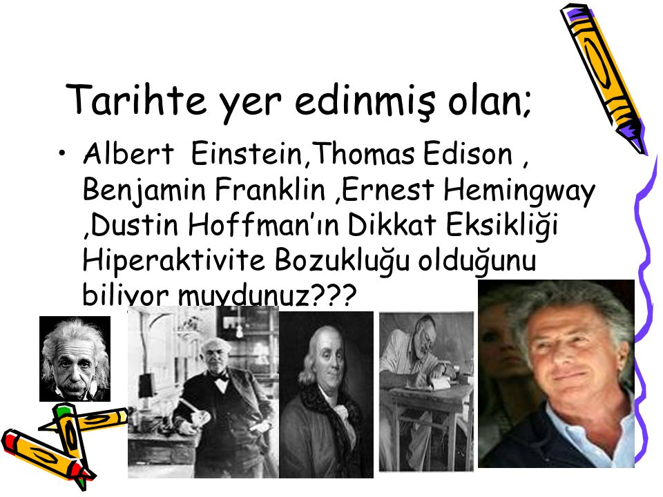 Tarihte yer edinmiş olan; Albert Einstein,Thomas Edison, Benjamin Franklin,Ernest Hemingway,Dustin Hoffman'ın Dikkat Eksikliği Hiperaktivite Bozukluğu olduğunu biliyor muydunuz???