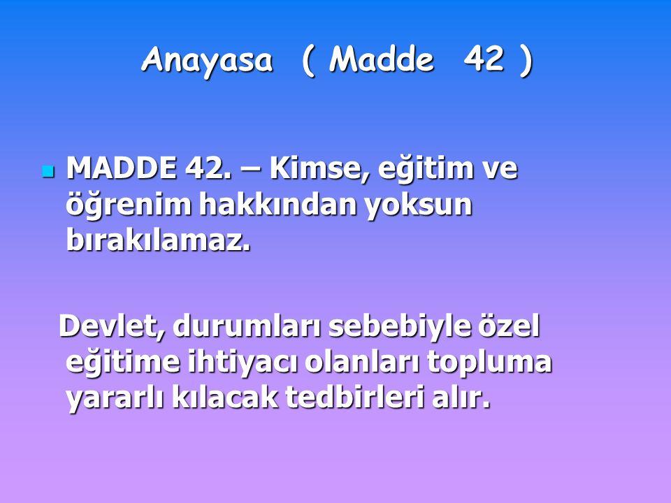 Anayasa ( Madde 42 ) MADDE 42. – Kimse, eğitim ve öğrenim hakkından yoksun bırakılamaz.