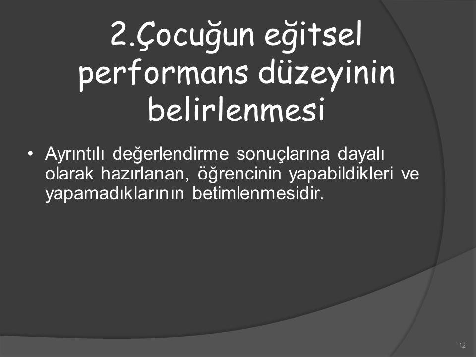 12 2.Çocuğun eğitsel performans düzeyinin belirlenmesi Ayrıntılı değerlendirme sonuçlarına dayalı olarak hazırlanan, öğrencinin yapabildikleri ve yapa