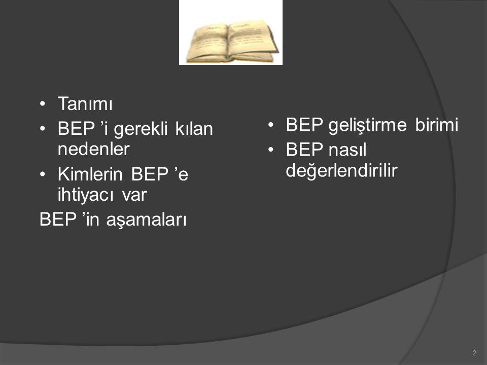 3 BEP Bireyselleştirilmiş eğitim programı özel gereksinimli bireyin gelişim veya ona uygulanan programın gerektirdiği disiplin alanlarında (öz- bakım, akademik beceriler, sosyal beceriler, iletişim vb.) eğitsel gereksinimlerini karşılamak üzere uygun eğitim ortamlarından (okul, özel eğitim okulu, özel sınıf, İş okulu, vb.) ve destek hizmetlerden (kaynak oda, sınıf-içi yardım, dil ve konuşma terapisi, fiziksel rehabilitasyon vb.) en üst düzeyde yararlanmasını öngören yazılı dokümanlardır.