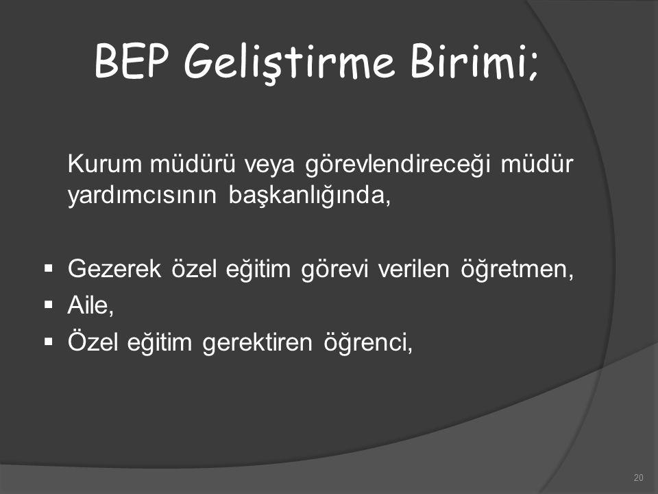 20 BEP Geliştirme Birimi; Kurum müdürü veya görevlendireceği müdür yardımcısının başkanlığında,  Gezerek özel eğitim görevi verilen öğretmen,  Aile,