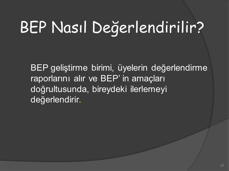22 BEP Nasıl Değerlendirilir? BEP geliştirme birimi, üyelerin değerlendirme raporlarını alır ve BEP' in amaçları doğrultusunda, bireydeki ilerlemeyi d